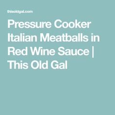 Pressure Cooker Italian Meatballs in Red Wine Sauce   This Old Gal