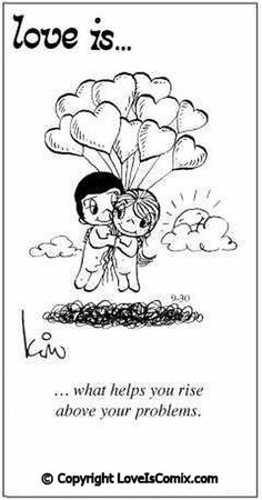 Love is... what helps you rise above your problems.