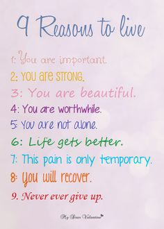 9 Reasons to Live:  1. You are important  2. You are strong  3. You are beautiful  4. You are worthwhile  5. You are not alone  6. Life gets better  7. This pain is only temporary  8. You will recover  9. Never give up.