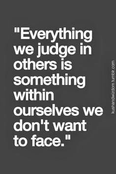 Everything we judge in others is something within ourselves we don't want to face.
