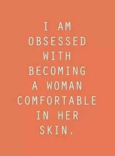 I think everyone should be comfortable in their own skin. I'm certainly not perfect and I am critical of certain parts of my body, but I am generally comfortable in it and seem to be more so year after year.