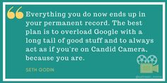 Seth Godin quote -- Everything you do now ends up in your permanent record. The best plan is to overload Google with a long tail of good stuff and to always act as if you're on Candid Camera, because you are.