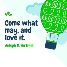 "Elder Joseph B. Withlin: ""Come what may, and love it."" #lds #quotes"