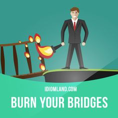 """""""Burn your bridges"""" means """"to destroy all possible ways of going back to a situation"""". Example: If you insult the boss when you leave, you'll be burning your bridges and you'll never be able to work there again."""