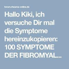 Hallo Kiki, ich versuche Dir mal die Symptome hereinzukopieren: 100 SYMPTOME DER FIBROMYALGIE Mit Hilfe der folgenden Liste können die...