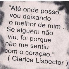 """""""Até onde posso, vou deixando o melhor de mim... Se alguém não viu, foi porque não me sentiu com o coração."""" - Clarice Lispector"""