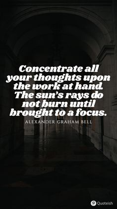 Concentrate all your thoughts upon the work at hand. The sun's rays to not burn until brought to a focus. - Alexander Graham Bell Work Quotes, New Quotes, Priorities Quotes, Alexander Graham Bell, Stephen Covey, Everyday Quotes, Sharing Quotes, Growth Mindset, Going To Work