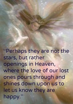 """""""Perhaps they are not the stars, but rather openings in Heaven, where the love of our lost ones pours through and shines down upon us to let us know they are happy."""""""