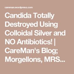 Candida Totally Destroyed Using Colloidal Silver and NO Antibiotics! | CareMan's Blog; Morgellons, MRSA, Lyme & Candida