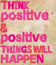 Think positive and positive things will happen!