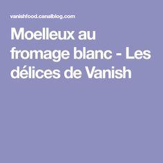 Moelleux au fromage blanc - Les délices de Vanish