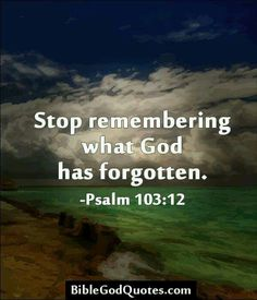 Stop remembering what God has forgotten. - Psalm 103:12.