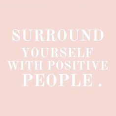 Surround yourself with positive people
