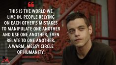 #ElliotAlderson: This is the world we live in. People relying on each other's mistakes to manipulate one another and use one another, even relate to one another. A warm, messy circle of humanity.  More on: http://www.magicalquote.com/series/mr-robot/ #MrRobot