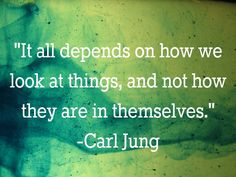 It all depends on how we look at things...Carl Jung