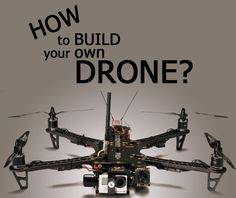 How to Build Your Own Drone? And Should You Build a Drone? Part 1