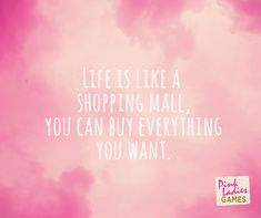 Life is just shopping.