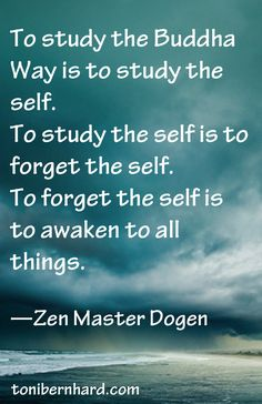 """""""To forget the self is to awaken to all things."""" —Zen Master Dogen"""
