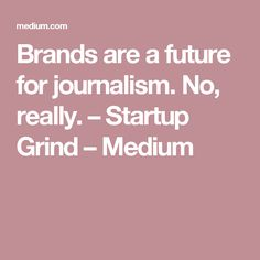 Brands are a future for journalism. No, really. – Startup Grind – Medium