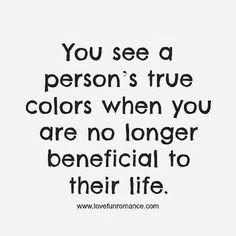 "There's a fine line between someone needing you and someone using you. | ""You see a person's true colors when you are no longer beneficial to their life."""