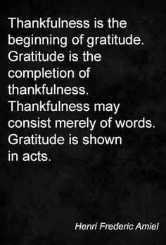 Thankfulness is the beginning of gratitude. Gratitude is the completion of thankfulness. Thankfulness may consist merely of words. Gratitude is shown in acts. Henri Frederic Amiel