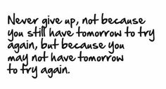 Never give up. Not because you still have tomorrow to try again, but becaus eyou may not have tomorrow to try again.