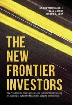 The New Frontier Investors: How Pension Funds, Sovereign Funds, and Endowments Are Changing the Business of Inves...