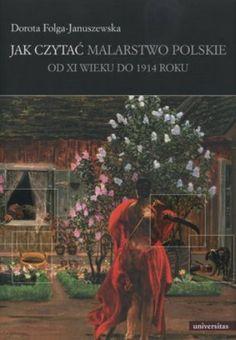 """Dorota Folga-Januszewska, """"Jak czytać malarstwo polskie od XI wieku do 1914 roku"""", Universitas, Kraków 2012. 351 stron"""