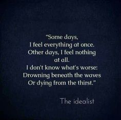 Some days I feel everything at once. Other days I feel nothing at all. I don't know what's worse drowning beneath the waves or dying from the thirst.