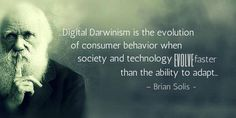 """Digital Darwinism is the evolution of consumer behavior when society and technology evolve faster than the ability to adapt"" - Brian Solis -"