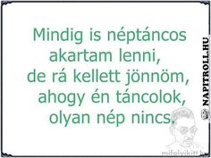 Mindig is néptáncos akartam lenni . Positive Quotes, Motivational Quotes, Inspirational Quotes, Troll, Try Not To Laugh, Everything Funny, Funny Moments, Funny Jokes, Haha