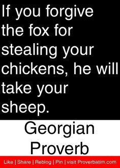 If you forgive the fox for stealing your chickens, he will take your sheep. - Georgian Proverb.
