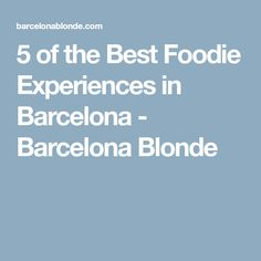 5 of the Best Foodie Experiences in Barcelona - Barcelona Blonde