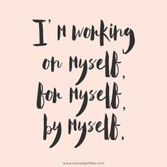 I'm working on myself, for myself, by myself.