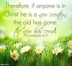 2 Corinthians 5:17 If anyone is in Christ he is a new creation, the old has gone the new has come. | @Valerie Uhlir | #bible #verse #Scripture |