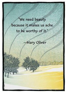 """""""We need beauty because it makes us ache to be worthy of it."""" ~Mary Oliver ..*"""