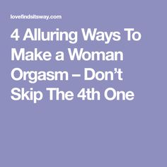 4 Alluring Ways To Make a Woman Orgasm – Don't Skip The 4th One
