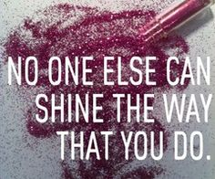 No one else can shine the way that you do!