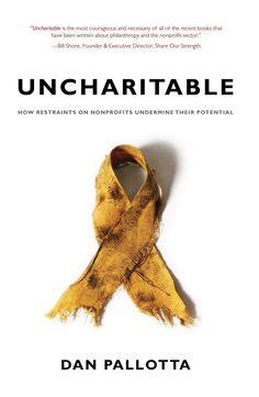 Uncharitable: How Restraints on Nonprofits Undermine Their Potential (Civil Society: Historical and Contemporary Perspectives): Dan Pallotta: Uncharitable goes where no other book on the nonprofit sector has dared to tread. Where other texts suggest ways to optimize performance inside the existing paradigm, Uncharitable suggests that the paradigm itself is the problem and calls into question our fundamental canons about charity. Author Dan Pallotta argues that society's nonprofit ethic acts…