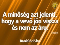 A minőség azt jelenti, hogy a vevő jön vissza és nem az áru. - Anonym, www.bankracio.hu idézet Witty Quotes, Inspirational Quotes, Picture Quotes, Humor, Sayings, Funny, Life, Quotes, Life Coach Quotes
