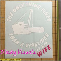 """The Only Thing Finer Than A Pipeliner is His Wife""  Decal Sticker Gloss Black Vinyl   Pipe Laying Machine  >>>>>> FREE SHIPPING <<<<<<  Great for Car or Truck Window Decal or on the Body of a Truck or the Machine.   Exterior Gloss Vinyl  Size About: 10""T x 8.25""W  White Vinyl is the Color and Hot Pink for the word ""WIFE""."