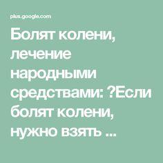 Болят колени, лечение народными средствами: ✔Если болят колени, нужно взять ...