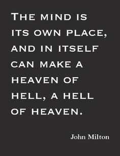 """The mind is its own place, and in itself, can make heaven of Hell, and a hell of Heaven.""—John Milton"