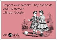 Respect your parents! They had to do their homework without Google. #ecard #funny