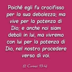 Poiché egli fu crocifisso per la sua debolezza; ma vive per la potenza di Dio; e anche noi siam deboli in lui, ma vivremo con lui per la potenza di Dio, nel nostro procedere verso di voi. (2 Corinzi 13:4)