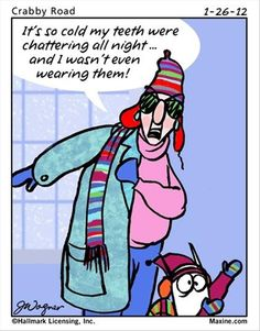 """It's So Cold My Teeth Were Shattering All Night.... And I Wasn't Even Wearing Them!"" ~Maxine"