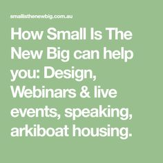 How Small Is The New Big can help you: Design, Webinars & live events, speaking, arkiboat housing. Social Change, Affordable Housing, Smart Design, Key Design, Live Events, Helping People, Personal Development, Investing, Knowledge