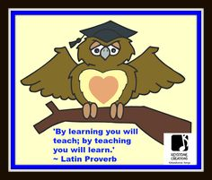 'By learning you will teach; by teaching you will learn.' ~  Latin Proverb