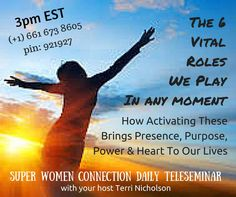 Join Terri Nicholson on today's Super Women Connection Daily Teleseminar as she shares:   The 6 Vital Roles We Play In Any Moment and how activating these brings presence, purpose, power and heart to our lives. Identifying and re-committing to these roles will certainly enliven you to a more meaningful and connected life.  I am excited for the call!! Connected Life, Super Women, On Today, Our Life, Purpose, Connection, Bring It On, Join, In This Moment