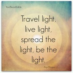 Be someone's light.  Each of you is a light in my life.  Thank you.